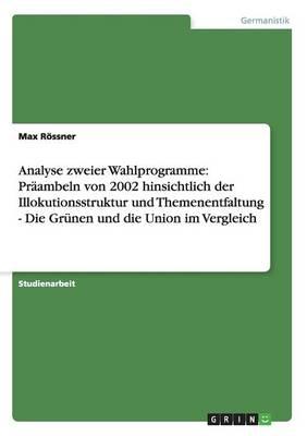 Analyse Zweier Wahlprogramme: Praambeln Von 2002 Hinsichtlich Der Illokutionsstruktur Und Themenentfaltung - Die Grunen Und Die Union Im Vergleich (Paperback)