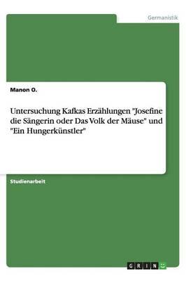 Untersuchung Kafkas Erz hlungen Josefine Die S ngerin Oder Das Volk Der M use Und Ein Hungerk nstler (Paperback)