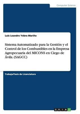 Sistema Automatizado Para La Gesti n Y El Control de Los Combustibles En La Empresa Agropecuaria del Micons En Ciego de vila. (Sagcc) (Paperback)