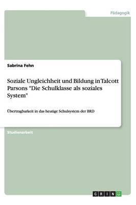 """Soziale Ungleichheit Und Bildung in Talcott Parsons """"Die Schulklasse ALS Soziales System"""" (Paperback)"""
