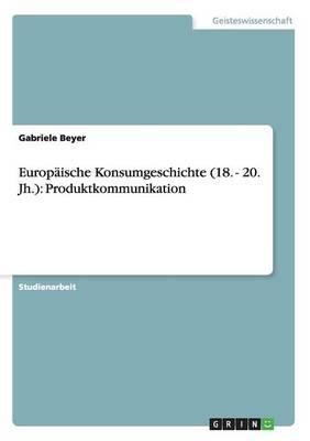 Europ ische Konsumgeschichte (18. - 20. Jh.): Produktkommunikation (Paperback)