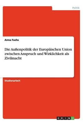Die Au enpolitik Der Europ ischen Union Zwischen Anspruch Und Wirklichkeit ALS Zivilmacht (Paperback)