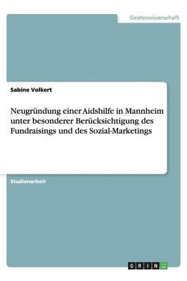 Neugr ndung Einer Aidshilfe in Mannheim Unter Besonderer Ber cksichtigung Des Fundraisings Und Des Sozial-Marketings (Paperback)
