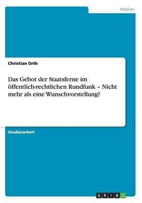 Das Gebot Der Staatsferne Im ffentlich-Rechtlichen Rundfunk - Nicht Mehr ALS Eine Wunschvorstellung? (Paperback)