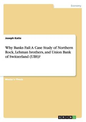 Why Banks Fail: A Case Study of Northern Rock, Lehman Brothers, and Union Bank of Switzerland (UBS)? (Paperback)