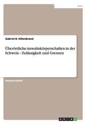 Uberortliche Anwaltskorperschaften in Der Schweiz - Zulassigkeit Und Grenzen (Paperback)