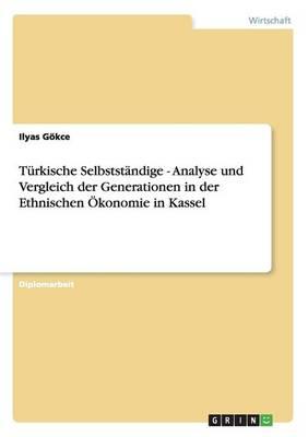 Turkische Selbststandige - Analyse Und Vergleich Der Generationen in Der Ethnischen Okonomie in Kassel (Paperback)