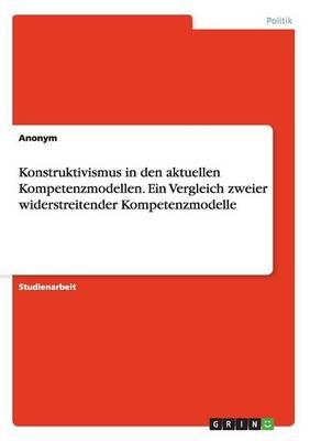 Konstruktivismus in Den Aktuellen Kompetenzmodellen. Ein Vergleich Zweier Widerstreitender Kompetenzmodelle (Paperback)