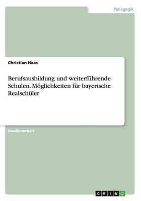 Berufsausbildung Und Weiterfuhrende Schulen. Moeglichkeiten Fur Bayerische Realschuler (Paperback)