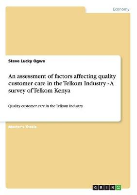 An Assessment of Factors Affecting Quality Customer Care in the Telkom Industry - A Survey of Telkom Kenya (Paperback)