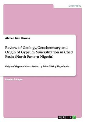 Review of Geology, Geochemistry and Origin of Gypsum Mineralization in Chad Basin (North Eastern Nigeria) (Paperback)
