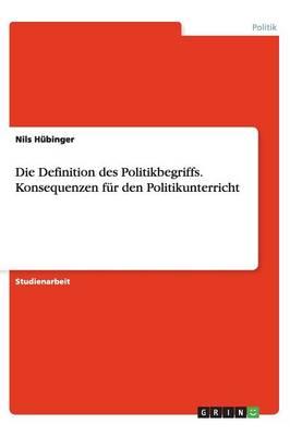 Die Definition Des Politikbegriffs. Konsequenzen Fur Den Politikunterricht (Paperback)