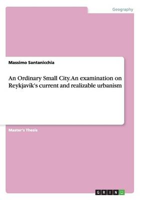 An Ordinary Small City. an Examination on Reykjavik's Current and Realizable Urbanism (Paperback)