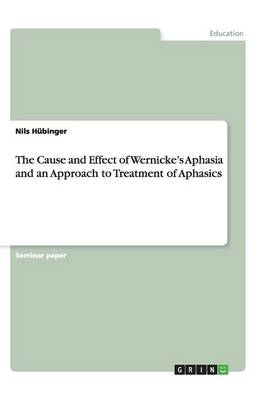 The Cause and Effect of Wernicke's Aphasia and an Approach to Treatment of Aphasics (Paperback)