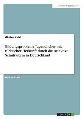 Bildungsprobleme Jugendlicher Mit T rkischer Herkunft Durch Das Selektive Schulsystem in Deutschland (Paperback)