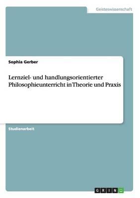 Lernziel- Und Handlungsorientierter Philosophieunterricht in Theorie Und Praxis (Paperback)