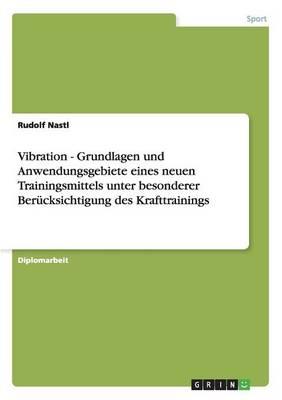 Vibration - Grundlagen Und Anwendungsgebiete Eines Neuen Trainingsmittels Unter Besonderer Berucksichtigung Des Krafttrainings (Paperback)