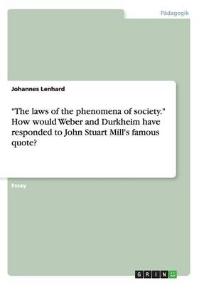 The Laws of the Phenomena of Society. How Would Weber and Durkheim Have Responded to John Stuart Mill's Famous Quote? (Paperback)