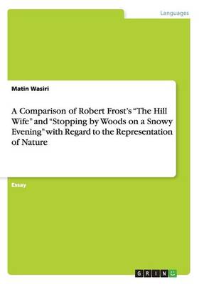 A Comparison of Robert Frost's the Hill Wife and Stopping by Woods on a Snowy Evening with Regard to the Representation of Nature (Paperback)