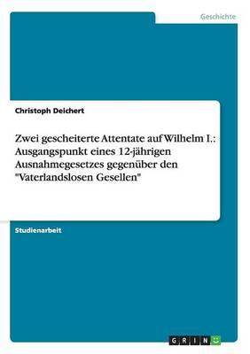 """Zwei Gescheiterte Attentate Auf Wilhelm I.: Ausgangspunkt Eines 12-J hrigen Ausnahmegesetzes Gegen ber Den """"vaterlandslosen Gesellen"""" (Paperback)"""
