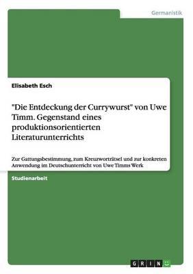 """""""Die Entdeckung Der Currywurst"""" Von Uwe Timm. Gegenstand Eines Produktionsorientierten Literaturunterrichts (Paperback)"""