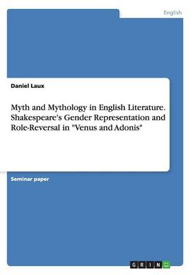 Myth and Mythology in English Literature. Shakespeare's Gender Representation and Role-Reversal in Venus and Adonis (Paperback)
