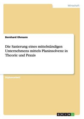 Die Sanierung Eines Mittelstandigen Unternehmens Mittels Planinsolvenz in Theorie Und Praxis (Paperback)