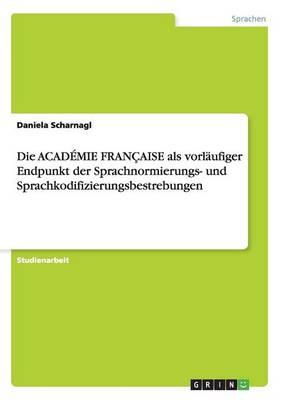 Die Academie Francaise ALS Vorlaufiger Endpunkt Der Sprachnormierungs- Und Sprachkodifizierungsbestrebungen (Paperback)
