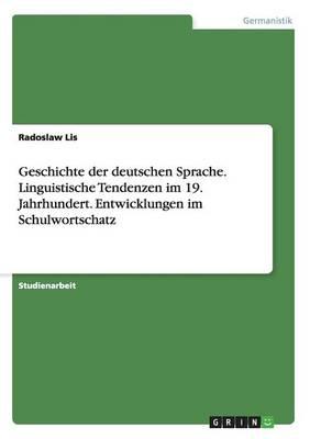 Geschichte Der Deutschen Sprache. Linguistische Tendenzen Im 19. Jahrhundert. Entwicklungen Im Schulwortschatz (Paperback)