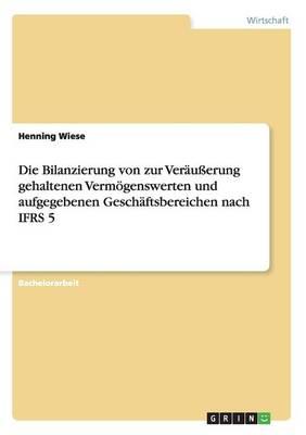 Die Bilanzierung Von Zur Ver u erung Gehaltenen Verm genswerten Und Aufgegebenen Gesch ftsbereichen Nach Ifrs 5 (Paperback)