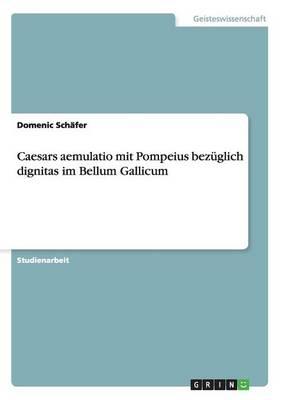 Caesars Aemulatio Mit Pompeius Bez glich Dignitas Im Bellum Gallicum (Paperback)
