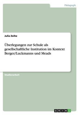 Uberlegungen Zur Schule ALS Gesellschaftliche Institution Im Kontext Berger/Luckmanns Und Meads (Paperback)