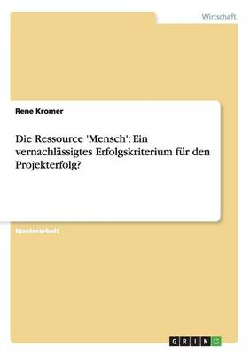 Die Ressource 'Mensch': Ein Vernachlassigtes Erfolgskriterium Fur Den Projekterfolg? (Paperback)