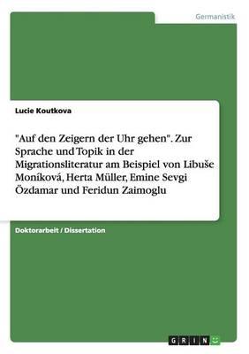 Auf Den Zeigern Der Uhr Gehen. Zur Sprache Und Topik in Der Migrationsliteratur Am Beispiel Von Libuse Monikova, Herta Muller, Emine Sevgi Ozdamar Und Feridun Zaimoglu (Paperback)