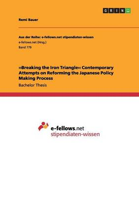 Breaking the Iron Triangle. Contemporary Attempts on Reforming the Japanese Policy Making Process (Paperback)