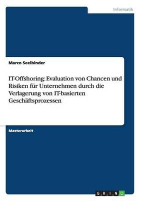 It-Offshoring: Evaluation Von Chancen Und Risiken F r Unternehmen Durch Die Verlagerung Von It-Basierten Gesch ftsprozessen (Paperback)