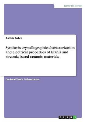 Synthesis Crystallographic Characterization and Electrical Properties of Titania and Zirconia Based Ceramic Materials (Paperback)