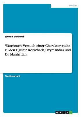 Watchmen. Versuch Einer Charakterstudie Zu Den Figuren Rorschach, Ozymandias Und Dr. Manhattan (Paperback)