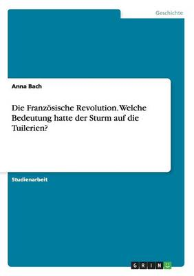 Die Franzosische Revolution. Welche Bedeutung Hatte Der Sturm Auf Die Tuilerien? (Paperback)
