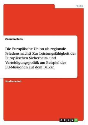 Die Europaische Union ALS Regionale Friedensmacht? Zur Leistungsfahigkeit Der Europaischen Sicherheits- Und Verteidigungspolitik Am Beispiel Der Eu-Missionen Auf Dem Balkan (Paperback)