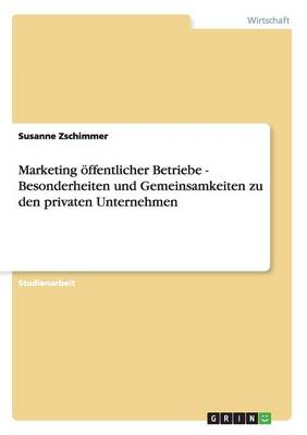 Marketing Offentlicher Betriebe - Besonderheiten Und Gemeinsamkeiten Zu Den Privaten Unternehmen (Paperback)