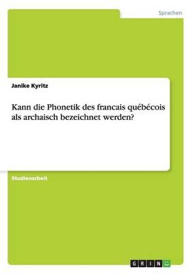 Kann Die Phonetik Des Francais Quebecois ALS Archaisch Bezeichnet Werden? (Paperback)