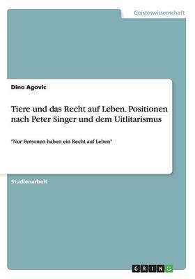 Tiere Und Das Recht Auf Leben. Positionen Nach Peter Singer Und Dem Uitlitarismus (Paperback)