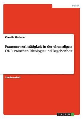 Frauenerwerbstatigkeit in Der Ehemaligen Ddr Zwischen Ideologie Und Begebenheit (Paperback)