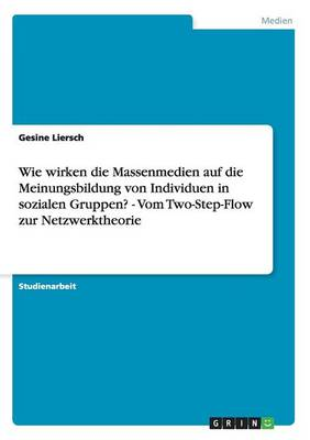 Wie Wirken Die Massenmedien Auf Die Meinungsbildung Von Individuen in Sozialen Gruppen? - Vom Two-Step-Flow Zur Netzwerktheorie (Paperback)
