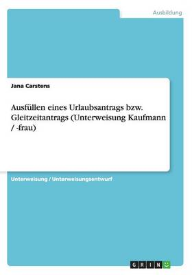 Ausfullen Eines Urlaubsantrags Bzw. Gleitzeitantrags (Unterweisung Kaufmann / -Frau) (Paperback)