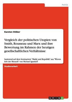 Vergleich Der Politischen Utopien Von Smith, Rousseau Und Marx Und Ihre Bewertung Im Rahmen Der Heutigen Gesellschaftlichen Verhaltnisse (Paperback)