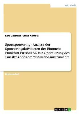 Sportsponsoring - Analyse Der Sponsoringaktivitaeten Der Eintracht Frankfurt Fussball AG Zur Optimierung Des Einsatzes Der Kommunikationsinstrumente (Paperback)