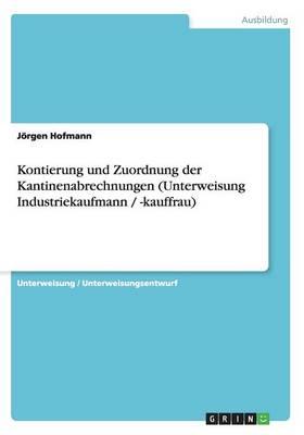 Kontierung Und Zuordnung Der Kantinenabrechnungen (Unterweisung Industriekaufmann / -Kauffrau) (Paperback)