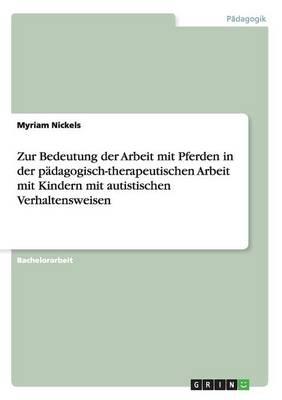 Zur Bedeutung Der Arbeit Mit Pferden in Der Padagogisch-Therapeutischen Arbeit Mit Kindern Mit Autistischen Verhaltensweisen (Paperback)